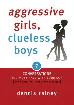 Aggressive Girls, Clueless Boys: 7 Conversations You Must Have with Your Son [7 Questions You Should Ask Your Daughter] - Rainey, Dennis