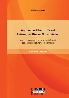 Aggressive Ubergriffe Auf Rettungskrafte an Einsatzstellen: Analyse Von Und Umgang Mit Gewalt Gegen Rettungskrafte in Hamburg - Baumann, Philipp