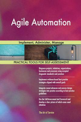 Agile Automation: Implement, Administer, Manage - Blokdyk, Gerard