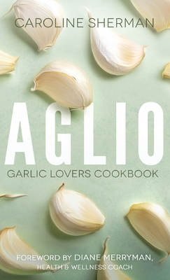 Aglio: Garlic Lovers Cookbook - Sherman, Caroline, and Buckley, Lance (Cover design by), and Merryman, Diane (Foreword by)