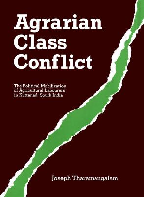Agrarian Class Conflict: The Political Mobilization of Agricultural Labourers in Kuttanad, South India - Tharamangalam, Joseph