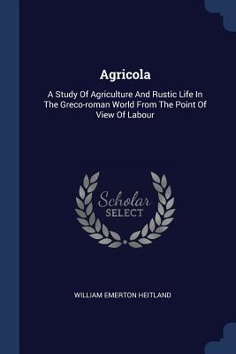 Agricola: A Study of Agriculture and Rustic Life in the Greco-Roman World from the Point of View of Labour - Heitland, William Emerton