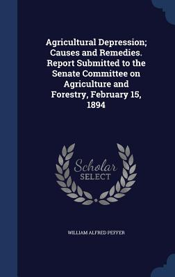 Agricultural Depression; Causes and Remedies. Report Submitted to the Senate Committee on Agriculture and Forestry, February 15, 1894 - Peffer, William Alfred