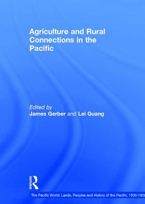 Agriculture and Rural Connections in the Pacific, 1500-1900 - Guang, Lei, and Gerber, James (Editor)