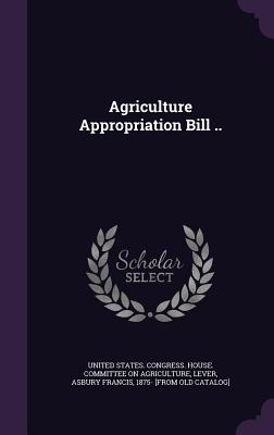 Agriculture Appropriation Bill .. - United States Congress House Committe (Creator), and Lever, Asbury Francis 1875- [From Old C (Creator)