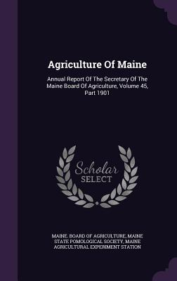 Agriculture of Maine: Annual Report of the Secretary of the Maine Board of Agriculture, Volume 45, Part 1901 - Maine Board of Agriculture (Creator), and Maine State Pomological Society (Creator), and Maine Agricultural Experiment...