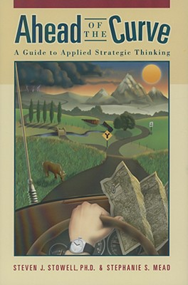 Ahead of the Curve: A Guide to Applied Strategic Thinking - Stowell, Steven