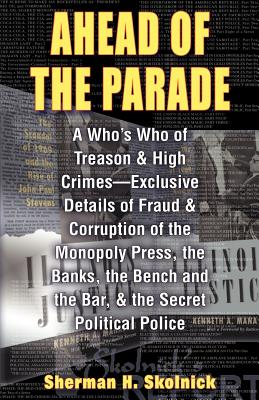 Ahead of Theparade: A Who's Who of Treason and High Crimes - Exclusive Details of Fraud and Corruption of the Monopoly Press, the Banks, the Bench and the Bar, and the Secret Political Police - Skolnick, Sherman H