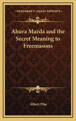 Ahura Mazda and the Secret Meaning to Freemasons - Pike, Albert