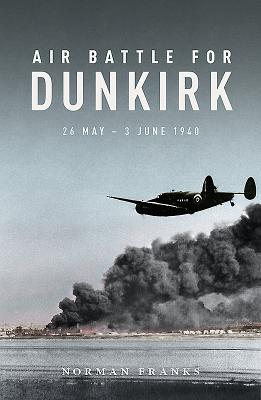 Air Battle for Dunkirk: 26 May - 3 June 1940 - Franks, Norman