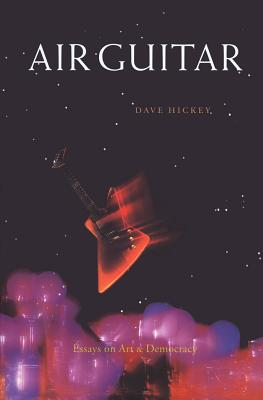 Air Guitar: Essays on Art and Democracy - Hickey, Dave (Text by)