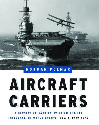 Aircraft Carriers: A History of Carrier Aviation and Its Influence on World Events, Volume 1: 1909-1945 - Polmar, Norman