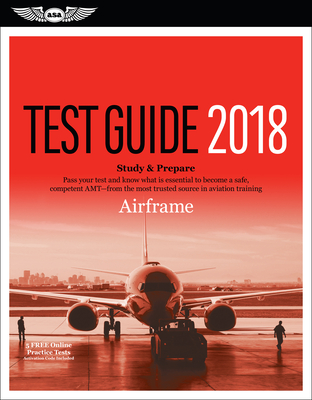 Airframe Test Guide 2018: Pass Your Test and Know What Is Essential to Become a Safe, Competent Amt from the Most Trusted Source in Aviation Training -