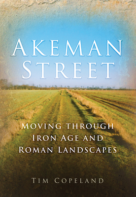 Akeman Street: Moving Through Iron Age and Roman Landscapes - Copeland, Tim