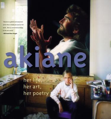 Akiane: Her Life, Her Art, Her Poetry -