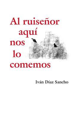 Al Ruisenor Aqui Nos Lo Comemos - Diaz Sancho, Ivan, and Elijas, Juan Carlos (Preface by)