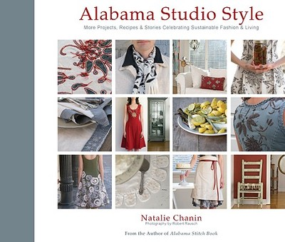 Alabama Studio Style: More Projects, Recipes & Stories Celebrating Sustainable Fashion & Living - Chanin, Natalie, and Rausch, Robert (Photographer)
