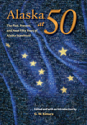 Alaska at 50: The Past, Present, and Next Fifty Years of Statehood - Kimura, Gregory W (Editor)