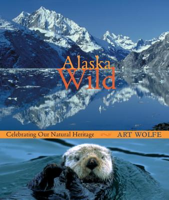Alaska Wild: Celebrating Our Natural Heritage - Wolfe, Art