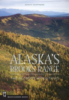 Alaska's Brooks Range: The Ultimate Mountains - Kauffmann, John