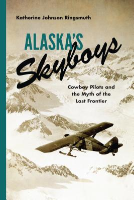 Alaska's Skyboys: Cowboy Pilots and the Myth of the Last Frontier - Ringsmuth, Katherine Johnson