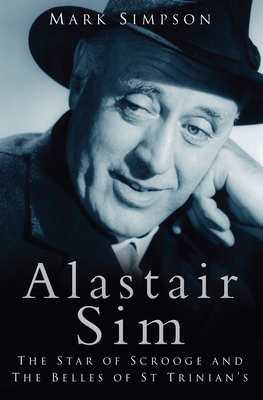 Alastair Sim: The Star of Scrooge and the Belles of St Trinian's - Simpson, Mark, Dr.