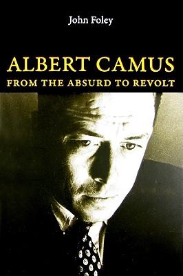 Albert Camus: From the Absurd to Revolt - Foley, John