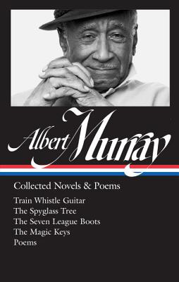 Albert Murray: Collected Novels & Poems (Loa #304): Train Whistle Guitar / The Spyglass Tree / The Seven League Boots / The Magic Keys/ Poems - Murray, Albert, and Gates, Henry Louis (Editor), and Devlin, Paul (Editor)