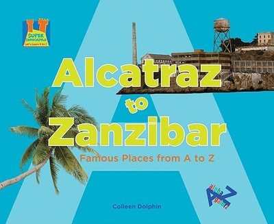 Alcatraz to Zanzibar: Famous Places from A to Z - Dolphin, Colleen, and Craig, Diane (Consultant editor)