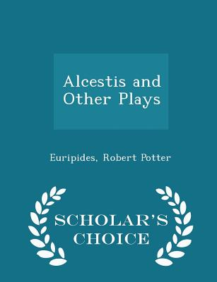 Alcestis and Other Plays - Scholar's Choice Edition - Potter, Euripides Robert