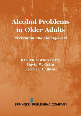 Alcohol Problems in Older Adults: Prevention and Management - Barry, Kristen Lawton, and Oslin, David W, and Blow, Frederic C