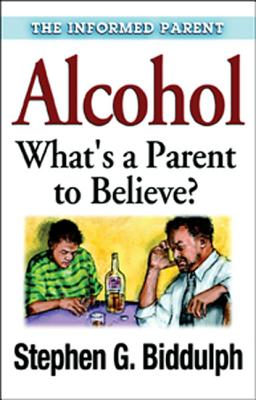 Alcohol: What's a Parent to Believe? - Biddulph, Stephen G