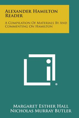 Alexander Hamilton Reader: A Compilation of Materials by and Commenting on Hamilton - Hall, Margaret Esther (Editor)