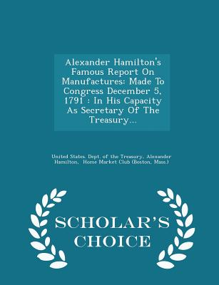Alexander Hamilton's Famous Report on Manufactures: Made to Congress December 5, 1791: In His Capacity as Secretary of the Treasury... - Scholar's Choice Edition - Hamilton, Alexander, and United States Dept of the Treasury (Creator), and Home Market Club (Boston (Creator)