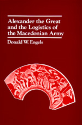 Alexander the Great and the Logistics of the Macedonian Army: Thirty-Fifth Anniversary Edition, Updated with a New Foreword - Engels, Donald W
