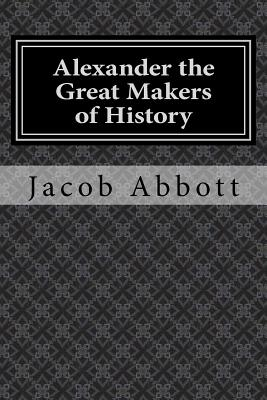 Alexander the Great Makers of History - Abbott, Jacob