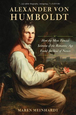 Alexander Von Humboldt: How the Most Famous Scientist of the Romantic Age Found the Soul of Nature - Meinhardt, Maren