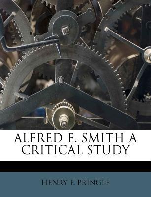 Alfred E. Smith a Critical Study - Pringle, Henry F
