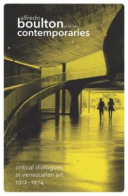 Alfredo Boulton and His Contemporaries: Critical Dialogues in Venezuelan Art 1912-1974 - Jimenez, Ariel (Text by)