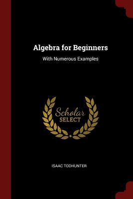 Algebra for Beginners: With Numerous Examples - Todhunter, Isaac