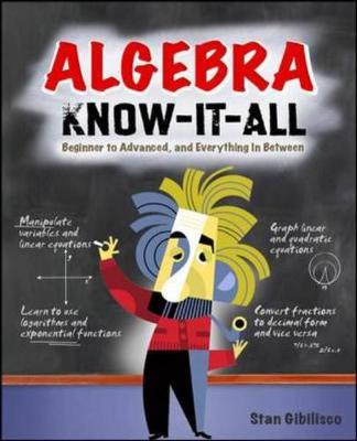 Algebra Know-It-All: Beginner to Advanced, and Everything in Between - Gibilisco, Stan