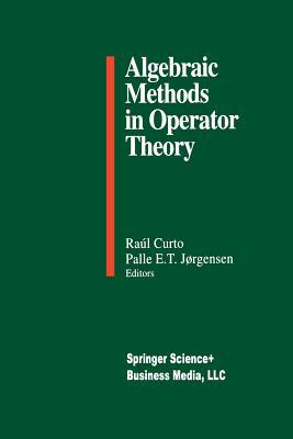 Algebraic Methods in Operator Theory - Curto, Raul E (Editor), and Jorgensen, Palle E T (Editor)