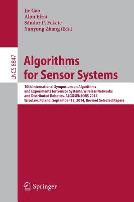 Algorithms for Sensor Systems: 10th International Symposium on Algorithms and Experiments for Sensor Systems, Wireless Networks and Distributed Robotics, Algosensors 2014, Wroclaw, Poland, September 12, 2014, Revised Selected Papers - Gao, Jie (Editor), and Efrat, Alon (Editor), and Fekete, Sandor P (Editor)