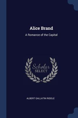 Alice Brand: A Romance of the Capital - Riddle, Albert Gallatin