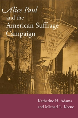 Alice Paul and the American Suffrage Campaign - Adams, Katherine H
