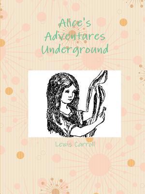 Alice's Adventures Underground - Carroll, Lewis