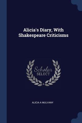 Alicia's Diary, with Shakespeare Criticisms - Mulvany, Alicia A