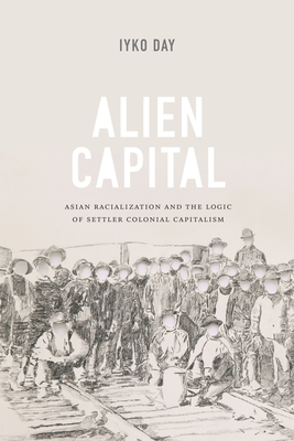 Alien Capital: Asian Racialization and the Logic of Settler Colonial Capitalism - Day, Iyko