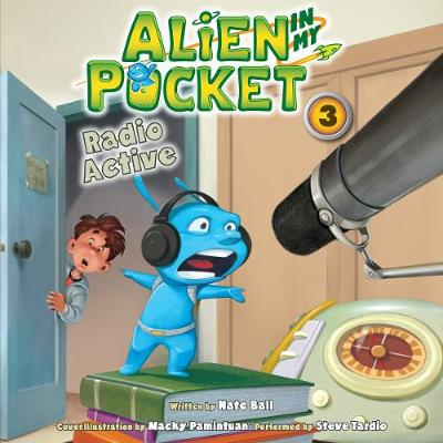Alien in My Pocket #3: Radio Active - Ball, Nate, and Pamintuan, Macky (Illustrator), and Tardio, Steve (Read by)