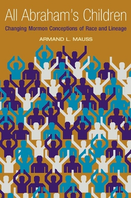 All Abraham's Children: Changing Mormon Conceptions of Race and Lineage - Mauss, Armand L